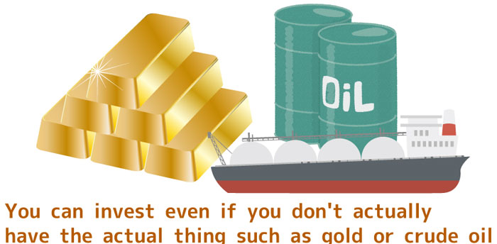 You-can-invest-even-if-you-don't-actually-have-the-actual-thing-such-as-gold-or-crude-oil